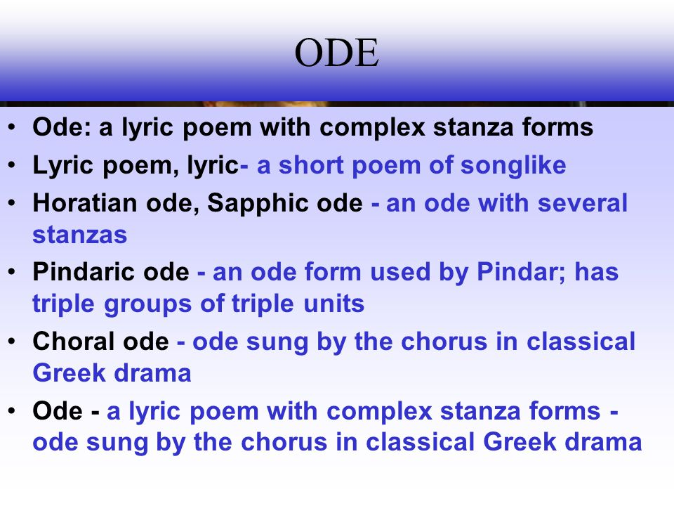 ODE Ode: a lyric poem with complex stanza forms
