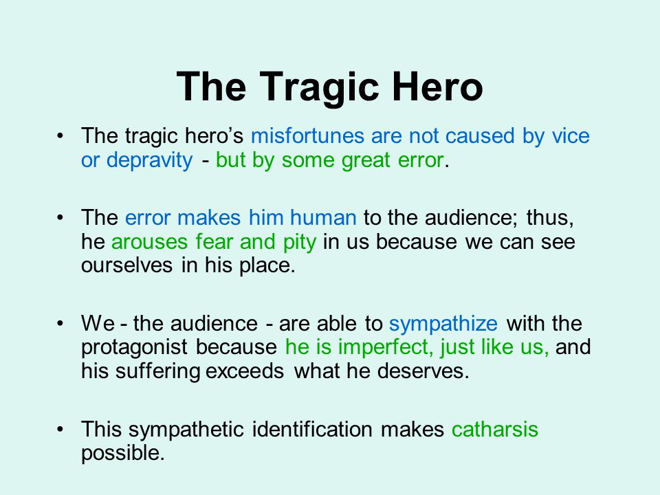 The Tragic Hero The tragic hero's misfortunes are not caused by vice or depravity - but by some great error.