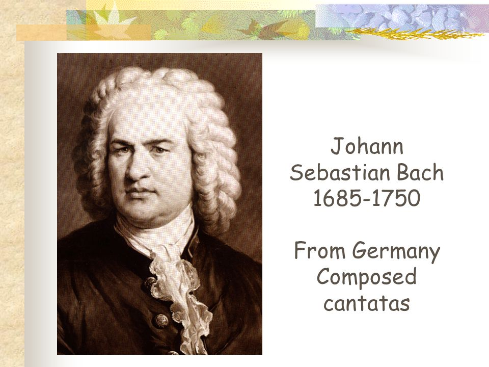 Johann Sebastian Bach 1685-1750 From Germany Composed cantatas