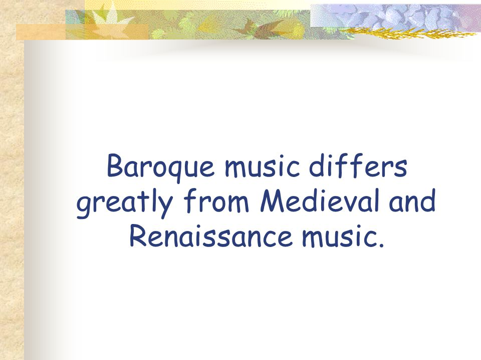Baroque music differs greatly from Medieval and Renaissance music.