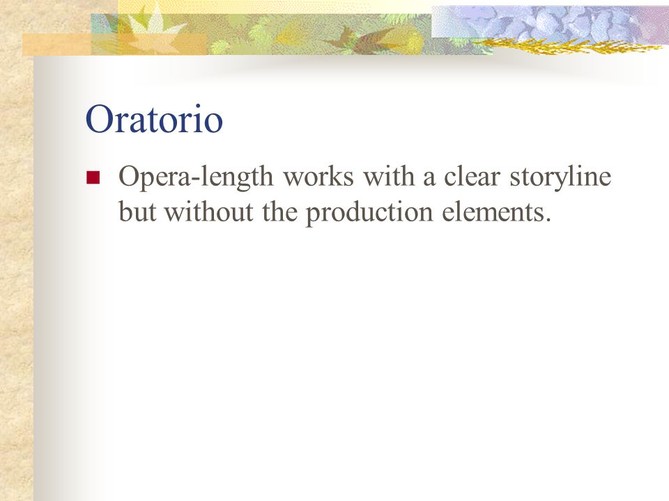 Oratorio Opera-length works with a clear storyline but without the production elements.