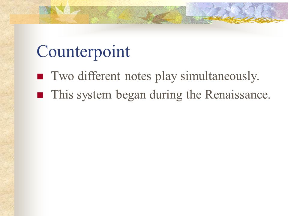 Counterpoint Two different notes play simultaneously.