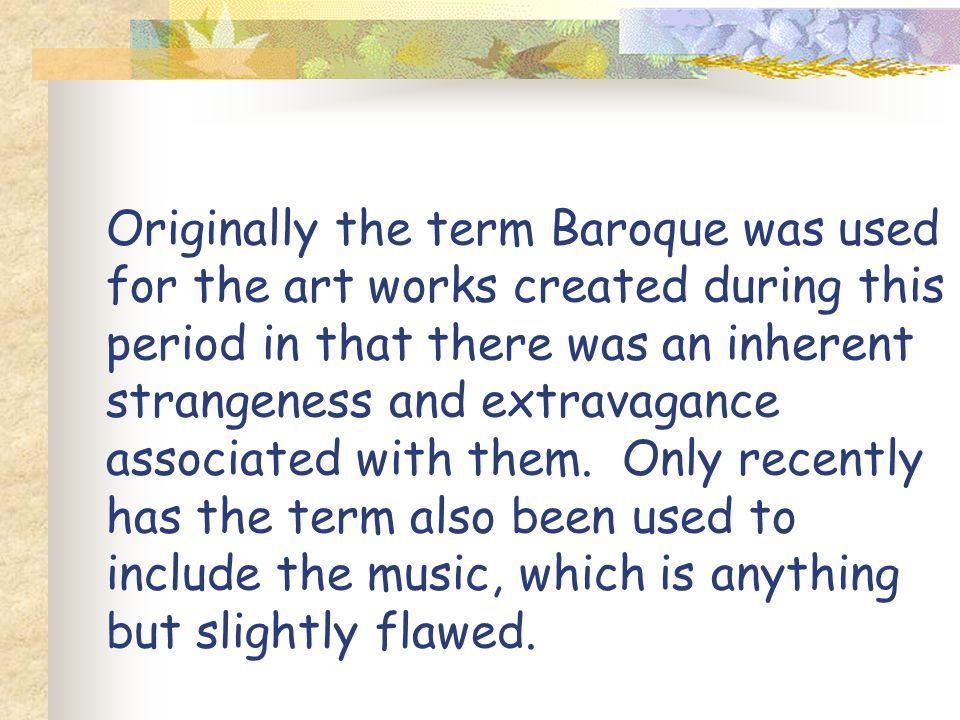 Originally the term Baroque was used for the art works created during this period in that there was an inherent strangeness and extravagance associated with them.