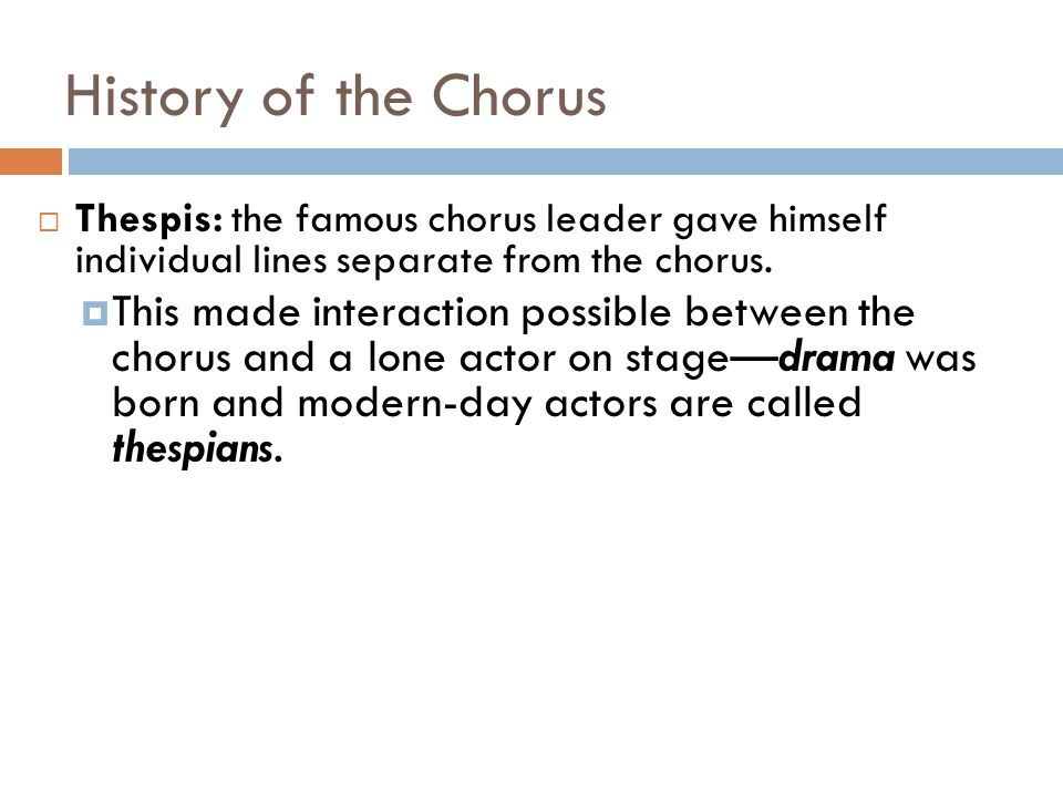History of the Chorus Thespis: the famous chorus leader gave himself individual lines separate from the chorus.