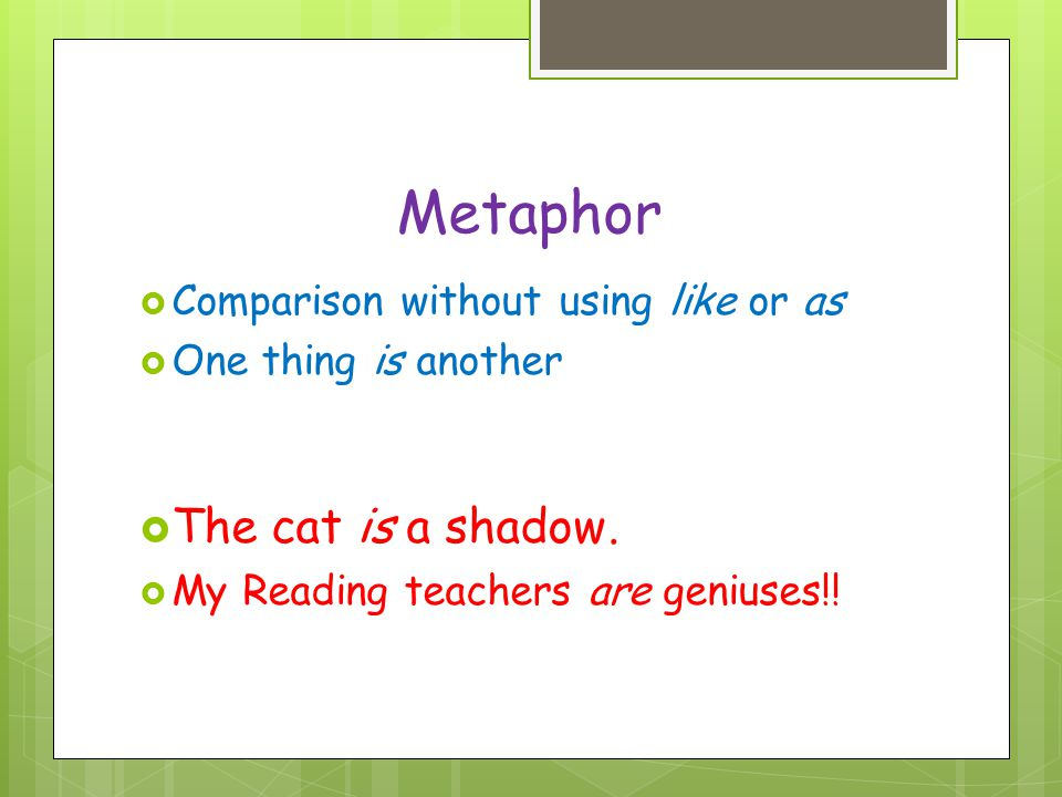 Metaphor The cat is a shadow. Comparison without using like or as