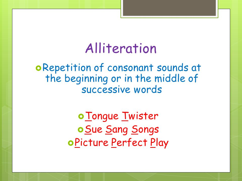Alliteration Repetition of consonant sounds at the beginning or in the middle of successive words. Tongue Twister.