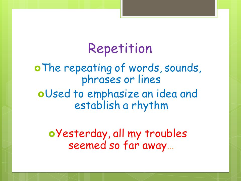 Repetition The repeating of words, sounds, phrases or lines