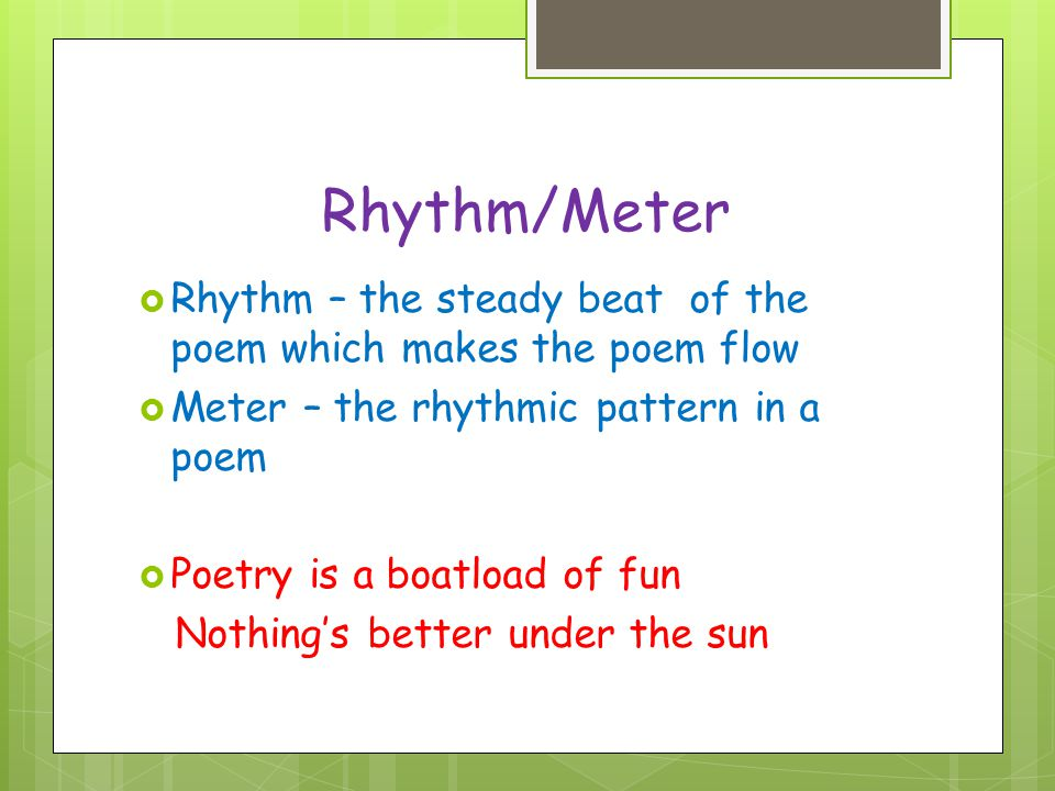 Rhythm/Meter Rhythm – the steady beat of the poem which makes the poem flow. Meter – the rhythmic pattern in a poem.