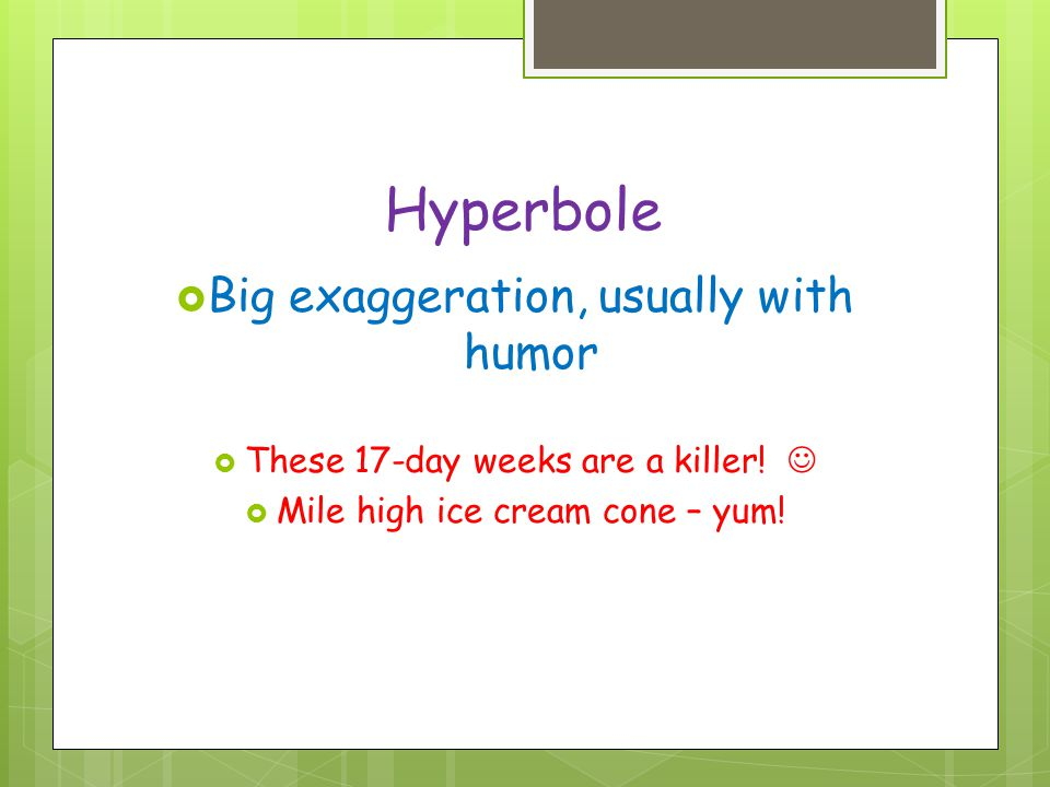 Hyperbole Big exaggeration, usually with humor