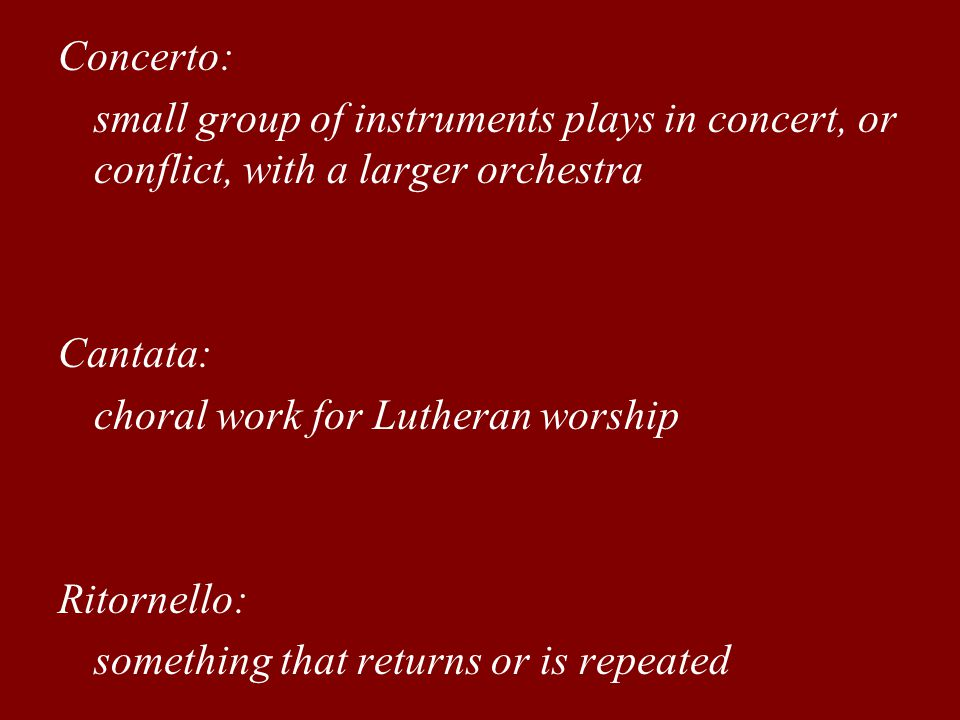 Concerto: small group of instruments plays in concert, or conflict, with a larger orchestra. Cantata: