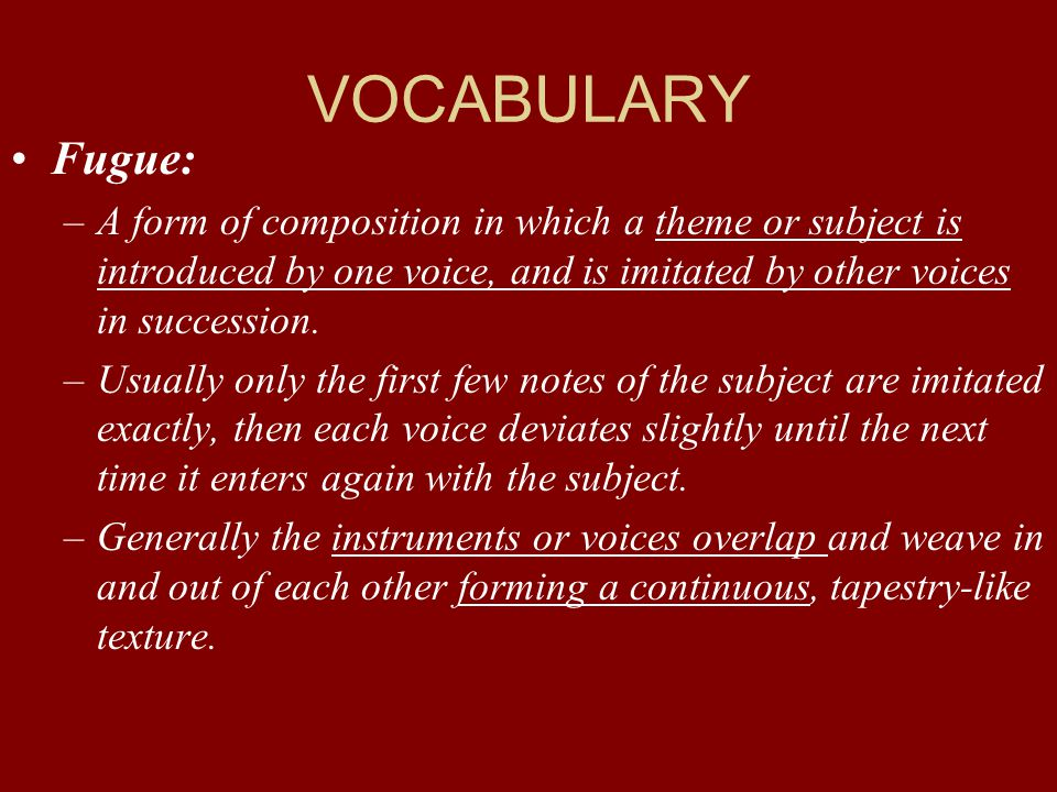VOCABULARY Fugue: A form of composition in which a theme or subject is introduced by one voice, and is imitated by other voices in succession.