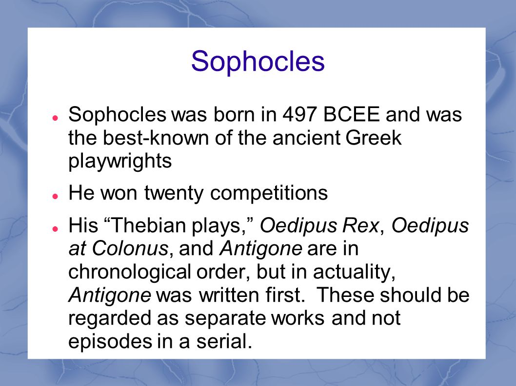 Sophocles Sophocles was born in 497 BCEE and was the best-known of the ancient Greek playwrights.