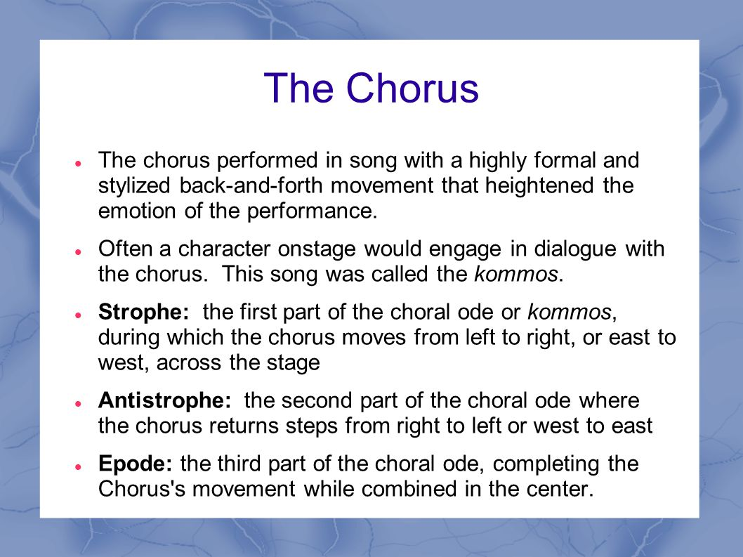 The Chorus The chorus performed in song with a highly formal and stylized back-and-forth movement that heightened the emotion of the performance.