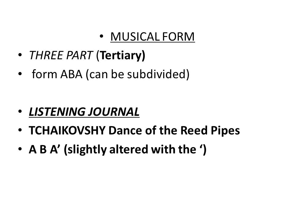 MUSICAL FORM THREE PART (Tertiary) form ABA (can be subdivided) LISTENING JOURNAL. TCHAIKOVSHY Dance of the Reed Pipes.