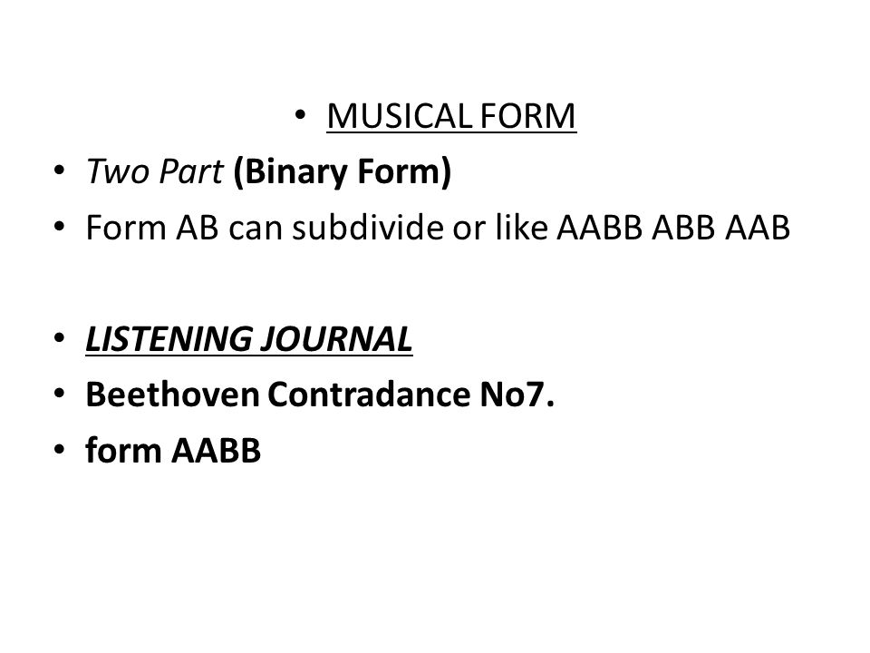 MUSICAL FORM Two Part (Binary Form) Form AB can subdivide or like AABB ABB AAB. LISTENING JOURNAL.