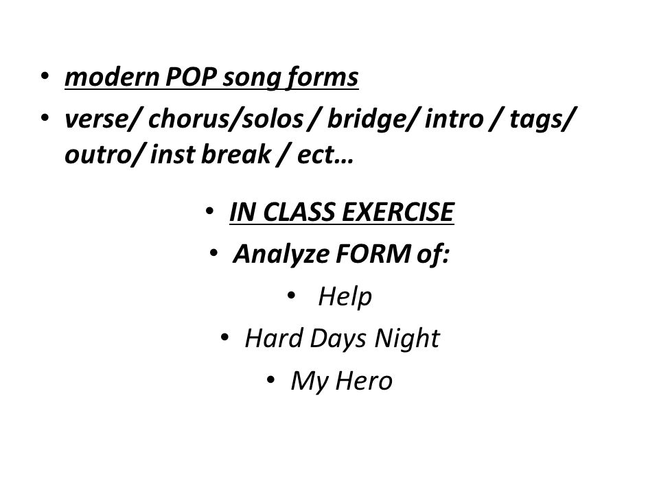 modern POP song forms verse/ chorus/solos / bridge/ intro / tags/ outro/ inst break / ect… IN CLASS EXERCISE.