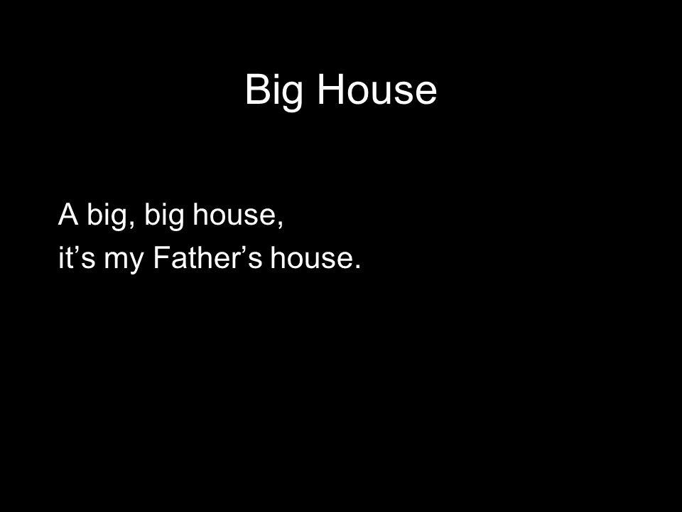Big House A big, big house, it's my Father's house.