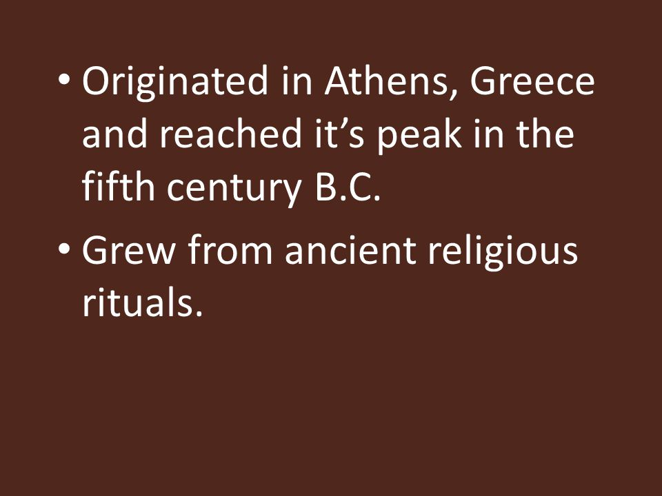 Originated in Athens, Greece and reached it's peak in the fifth century B.C.
