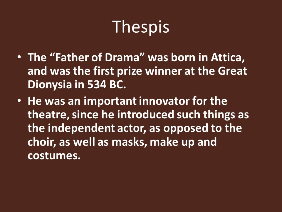 Thespis The Father of Drama was born in Attica, and was the first prize winner at the Great Dionysia in 534 BC.