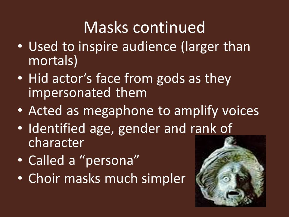Masks continued Used to inspire audience (larger than mortals)