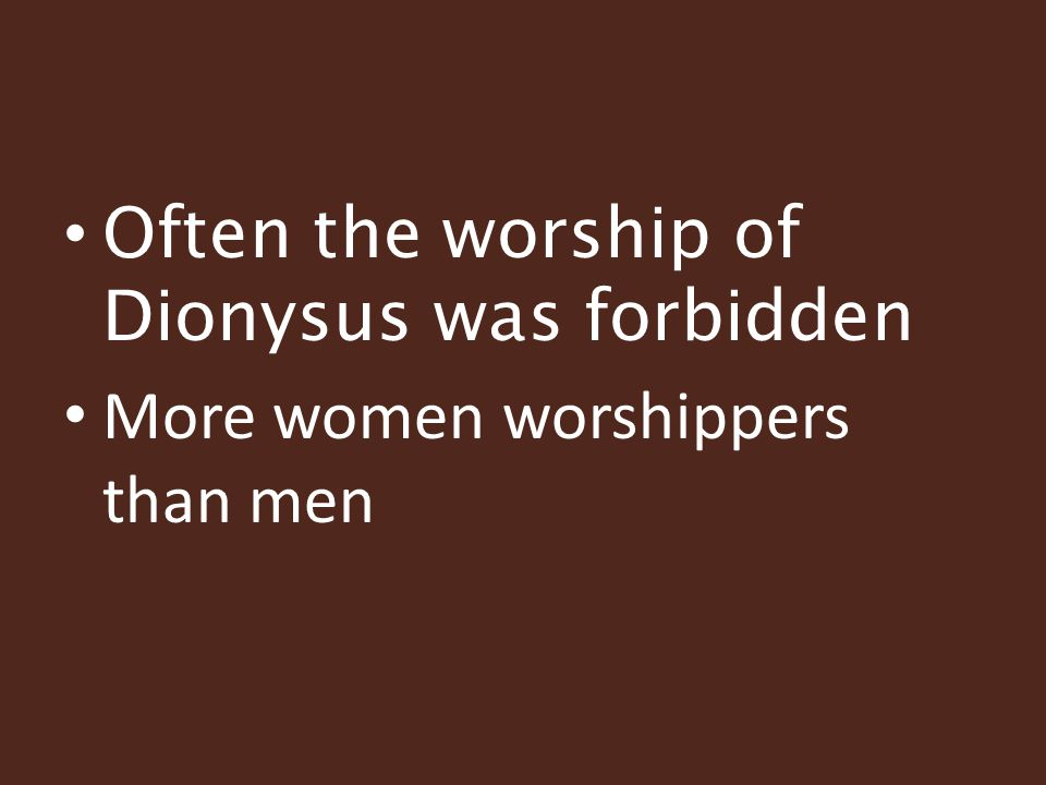 Often the worship of Dionysus was forbidden