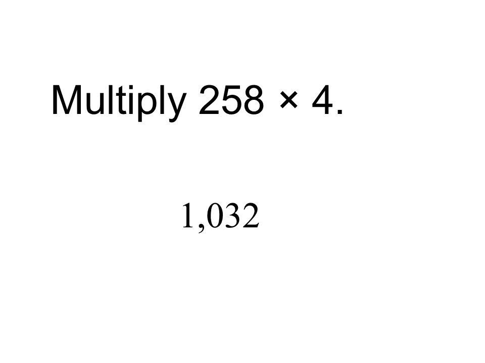 Multiply 258 × 4. 1,032