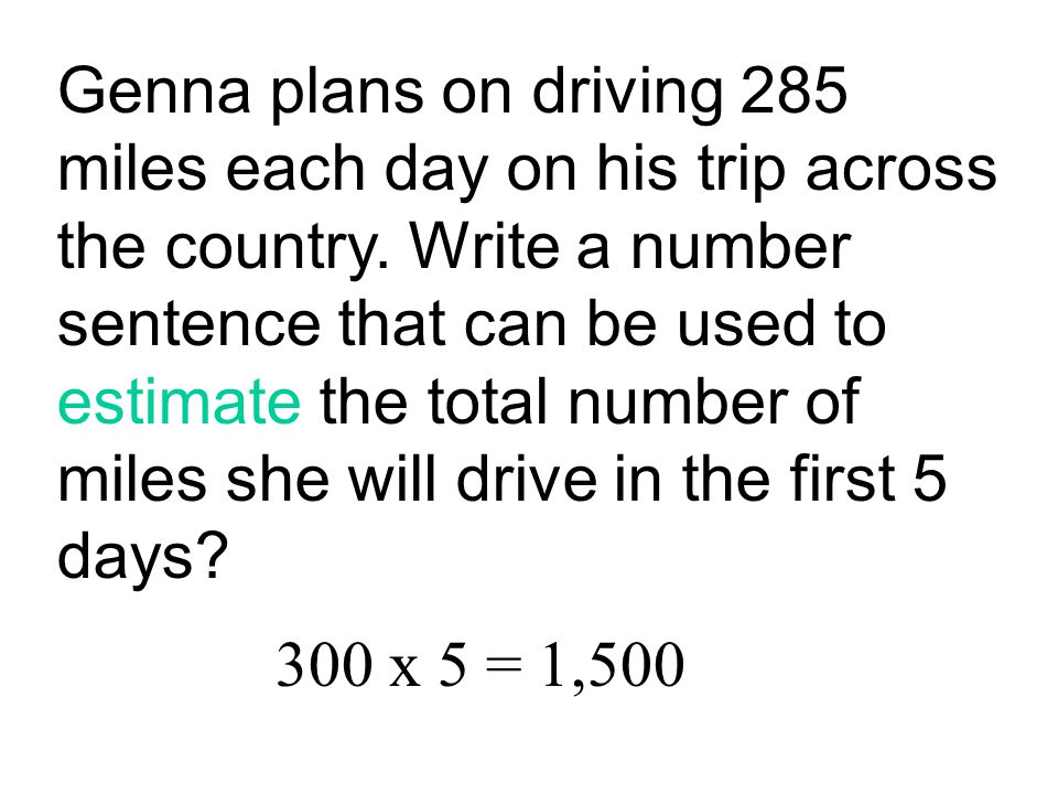 Genna plans on driving 285 miles each day on his trip across the country. Write a number sentence that can be used to estimate the total number of miles she will drive in the first 5 days
