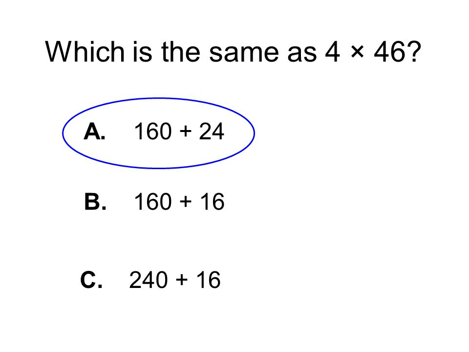 Which is the same as 4 × 46 A. 160 + 24 B. 160 + 16 C. 240 + 16
