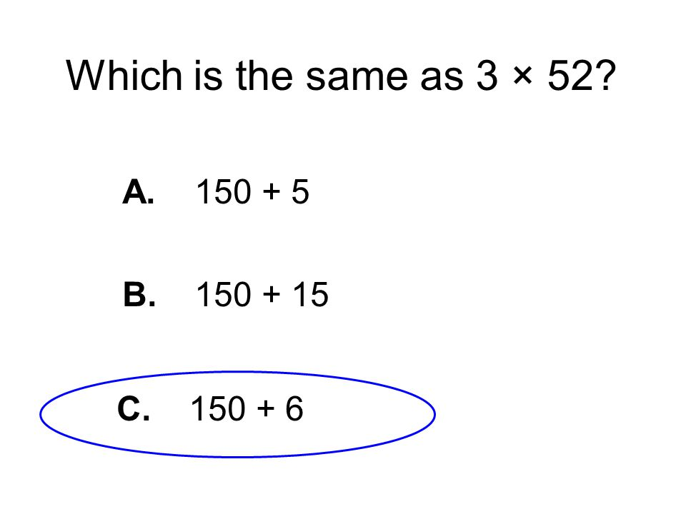 Which is the same as 3 × 52 A. 150 + 5 B. 150 + 15 C. 150 + 6