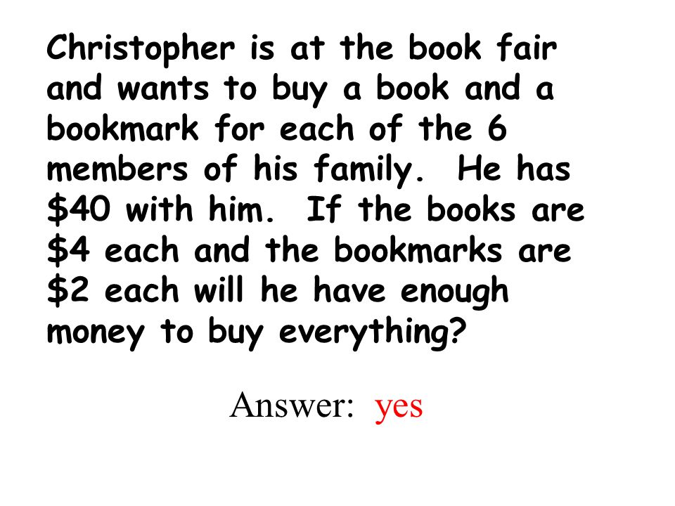 Christopher is at the book fair and wants to buy a book and a bookmark for each of the 6 members of his family. He has $40 with him. If the books are $4 each and the bookmarks are $2 each will he have enough money to buy everything