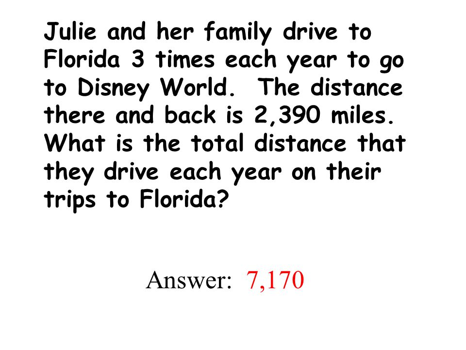 Julie and her family drive to Florida 3 times each year to go to Disney World. The distance there and back is 2,390 miles. What is the total distance that they drive each year on their trips to Florida
