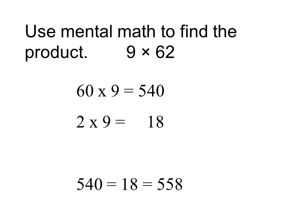 Use mental math to find the product. 9 × 62