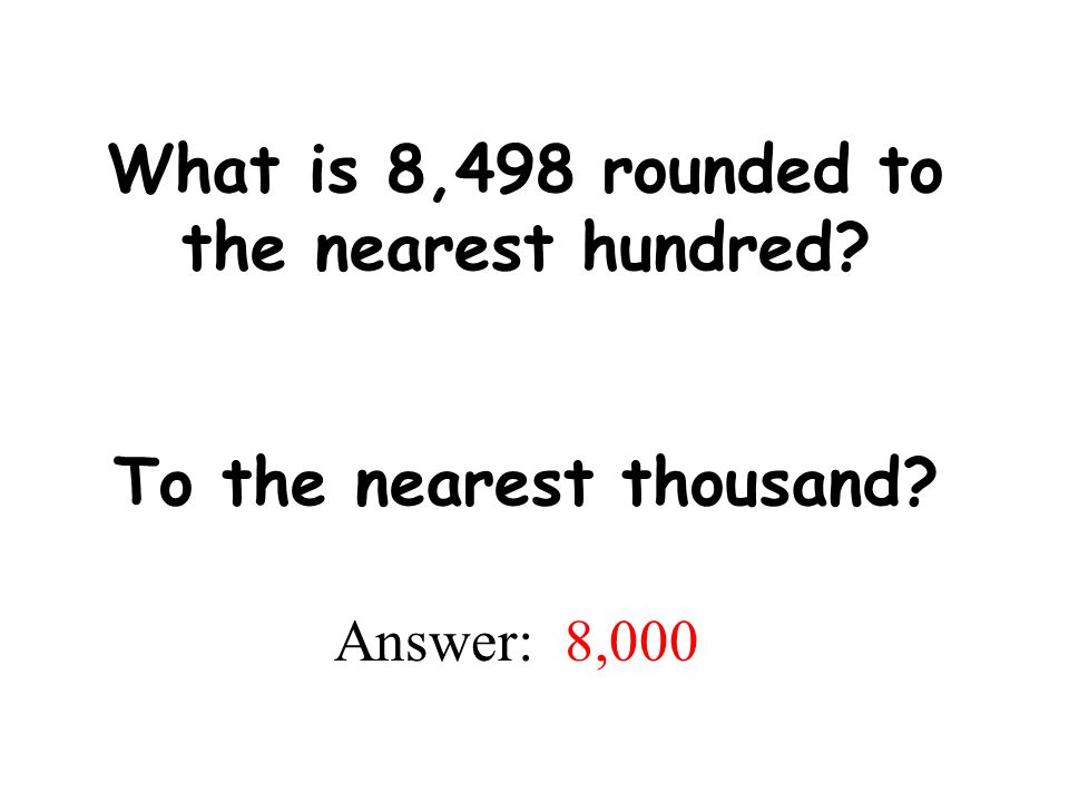 What is 8,498 rounded to the nearest hundred To the nearest thousand
