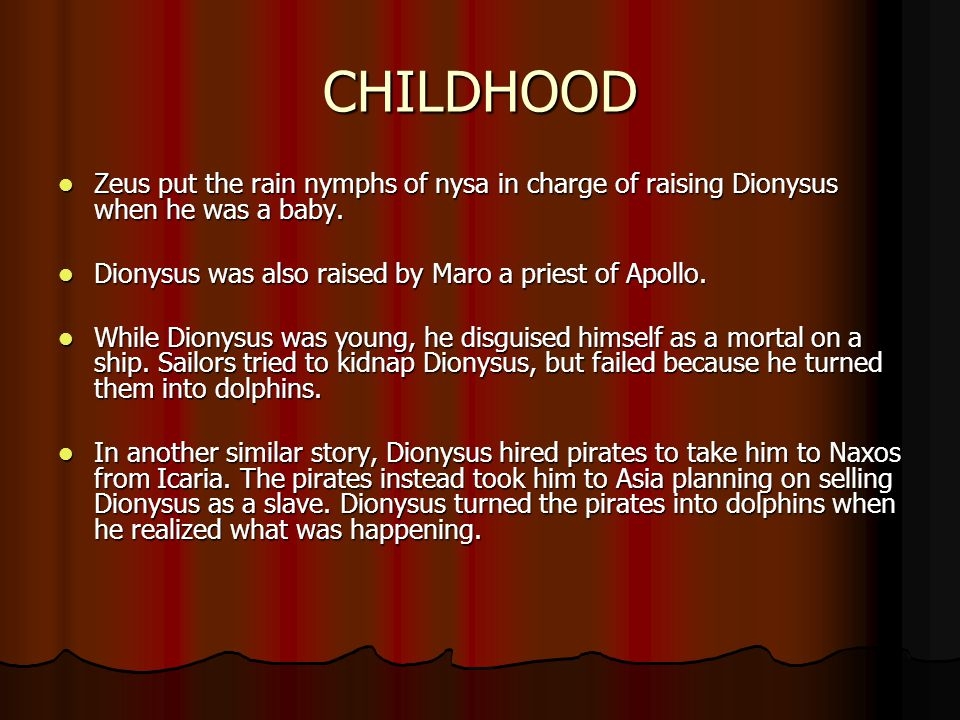 CHILDHOOD Zeus put the rain nymphs of nysa in charge of raising Dionysus when he was a baby. Dionysus was also raised by Maro a priest of Apollo.