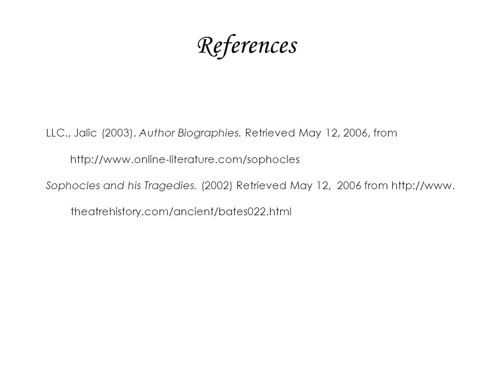 References LLC., Jalic (2003). Author Biographies. Retrieved May 12, 2006, from. http://www.online-literature.com/sophocles.