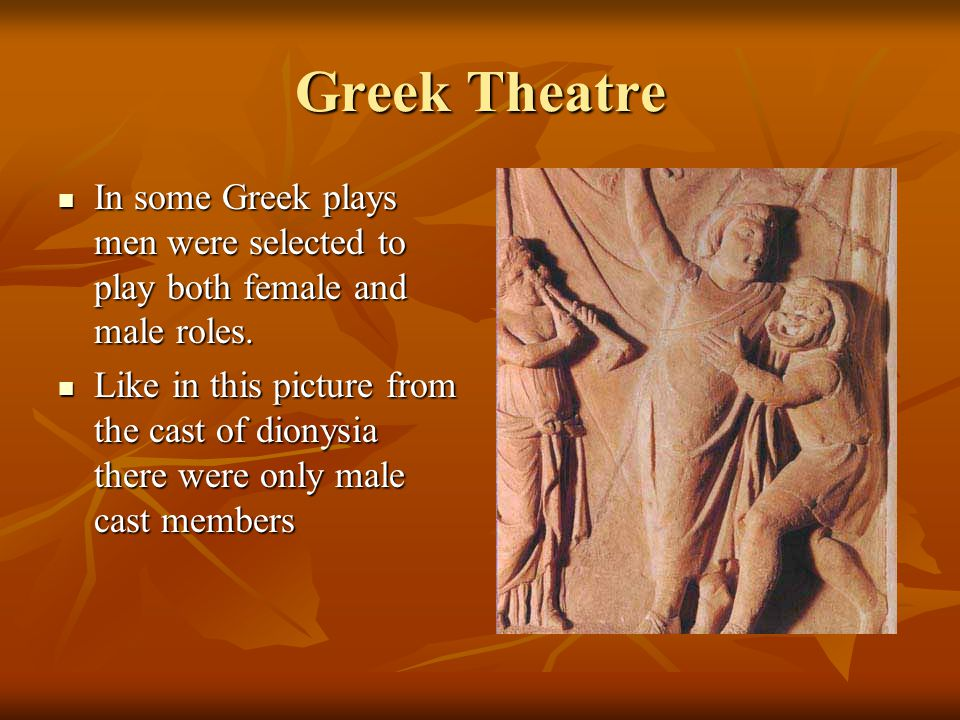 Greek Theatre In some Greek plays men were selected to play both female and male roles.