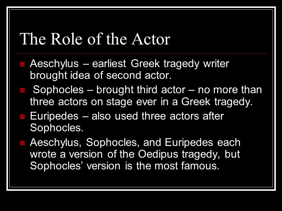 The Role of the Actor Aeschylus – earliest Greek tragedy writer brought idea of second actor.