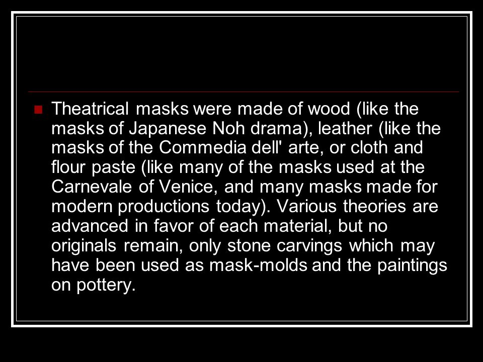 Theatrical masks were made of wood (like the masks of Japanese Noh drama), leather (like the masks of the Commedia dell arte, or cloth and flour paste (like many of the masks used at the Carnevale of Venice, and many masks made for modern productions today).