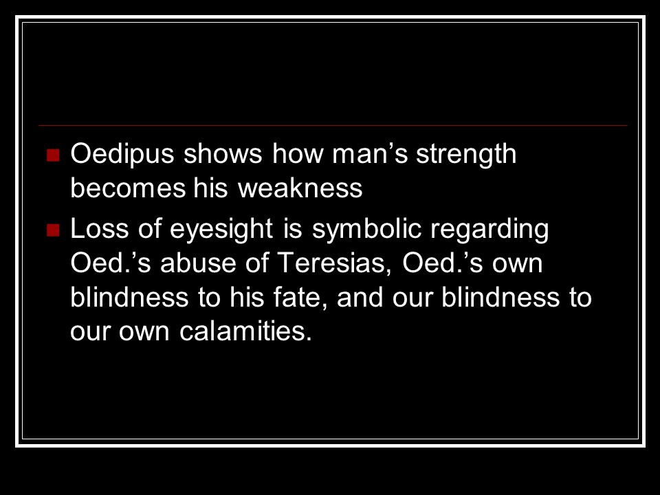 Oedipus shows how man's strength becomes his weakness
