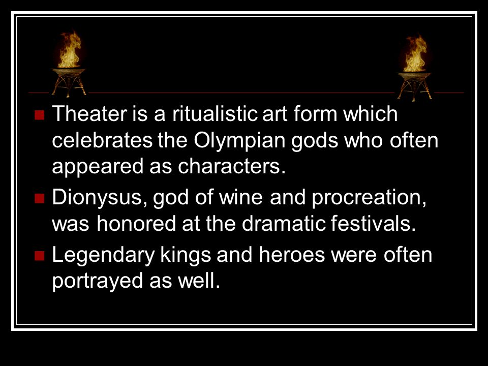 Theater is a ritualistic art form which celebrates the Olympian gods who often appeared as characters.