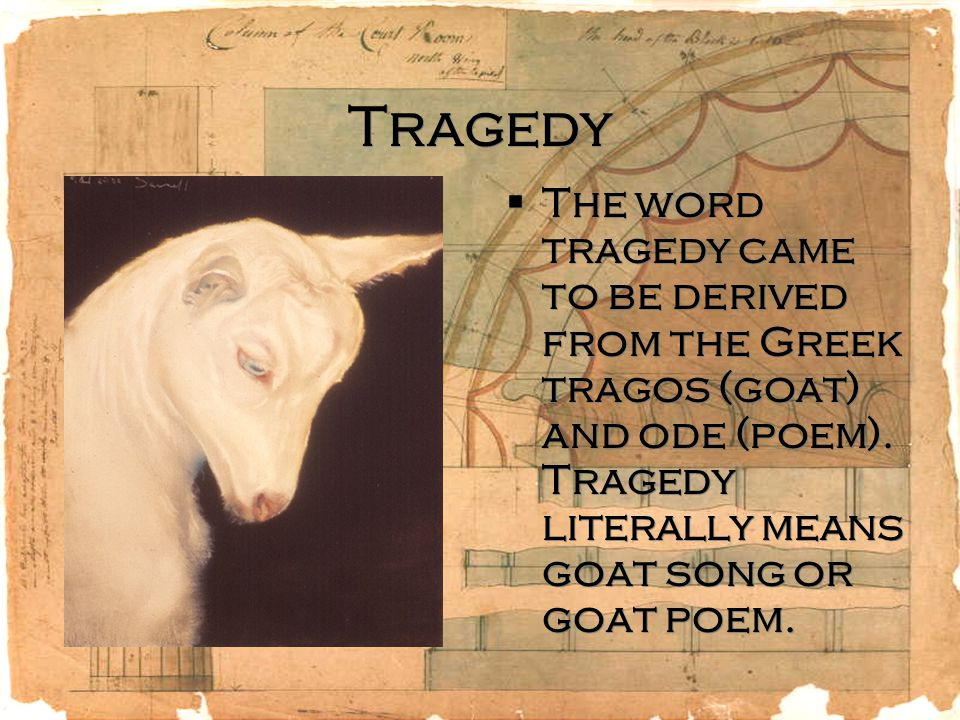 Tragedy The word tragedy came to be derived from the Greek tragos (goat) and ode (poem).