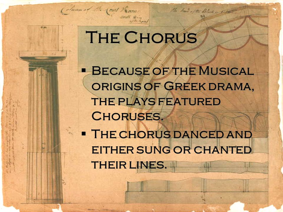 The Chorus Because of the Musical origins of Greek drama, the plays featured Choruses.