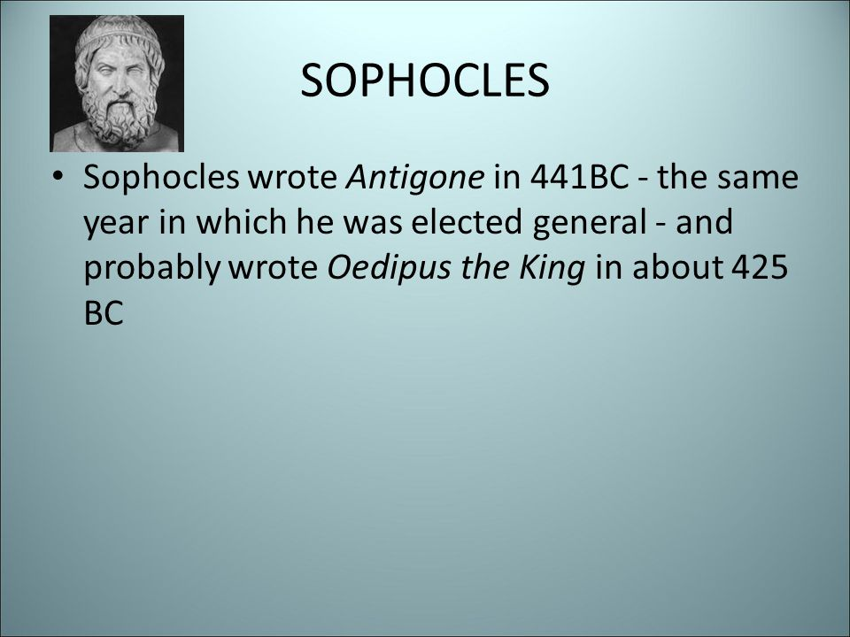 SOPHOCLES Sophocles wrote Antigone in 441BC - the same year in which he was elected general - and probably wrote Oedipus the King in about 425 BC.