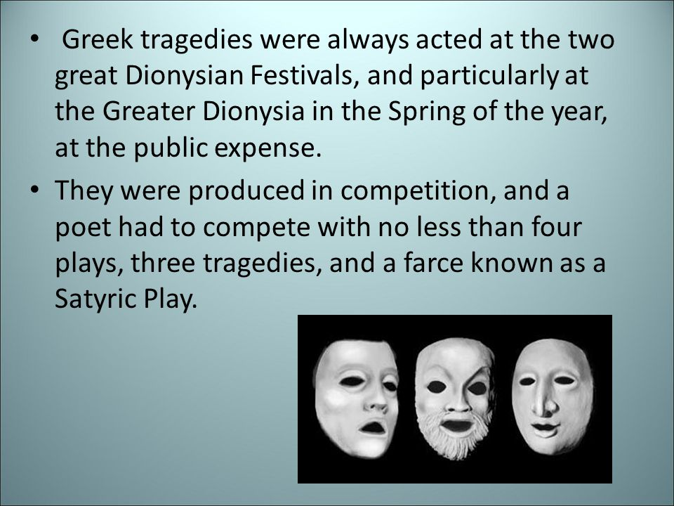 Greek tragedies were always acted at the two great Dionysian Festivals, and particularly at the Greater Dionysia in the Spring of the year, at the public expense.