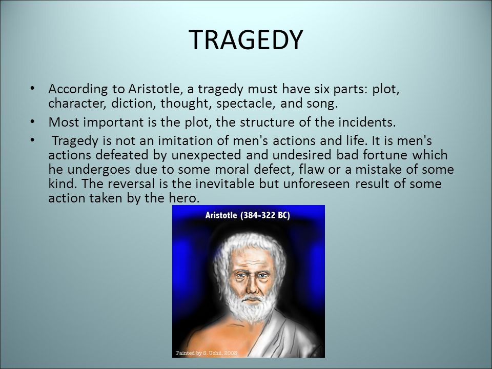 TRAGEDY According to Aristotle, a tragedy must have six parts: plot, character, diction, thought, spectacle, and song.