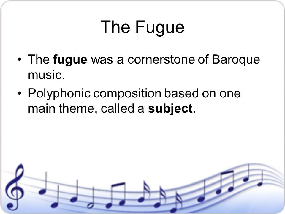 The Fugue The fugue was a cornerstone of Baroque music.