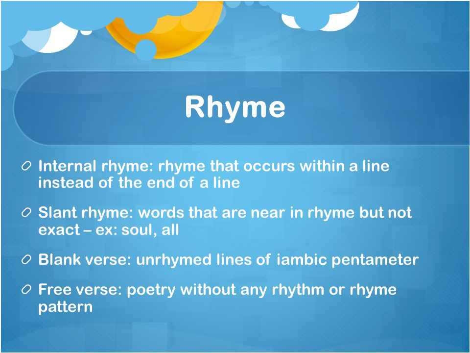 Rhyme Internal rhyme: rhyme that occurs within a line instead of the end of a line.