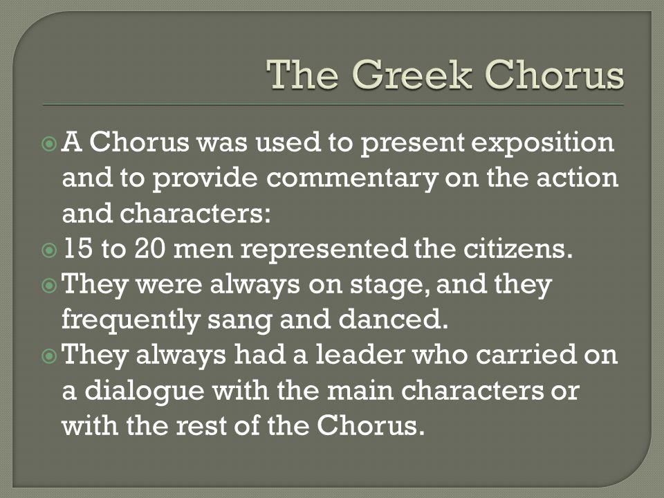 The Greek Chorus A Chorus was used to present exposition and to provide commentary on the action and characters: