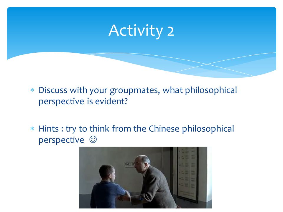 Activity 2 Discuss with your groupmates, what philosophical perspective is evident