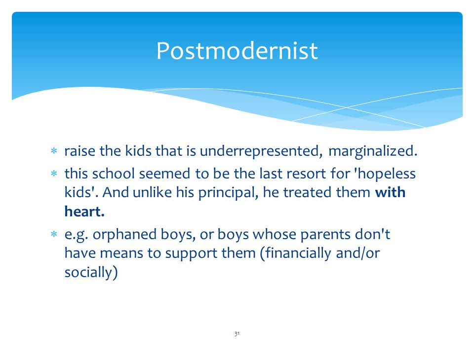 Postmodernist raise the kids that is underrepresented, marginalized.